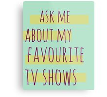 ask me about my favourite tv shows Metal Print