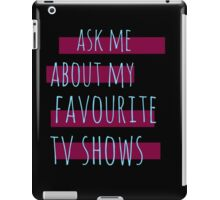 ask me about my favourite tv shows #2 iPad Case/Skin