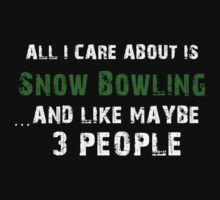 All I care About is Snow Bowling...And Like May be 3 People - T Shirts & Hoodies T-Shirt