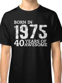 Born in 1975 - 40 Years of Awesome Classic T-Shirt
