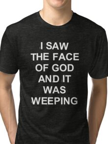 I saw the face of god and it was weeping Tri-blend T-Shirt