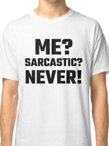 Me? Sarcastic? Never! Classic T-Shirt
