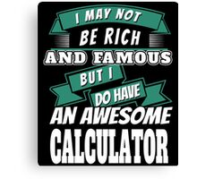 I MAY NOT BE RICH AND FAMOUS BUT I DO HAVE AN AWESOME CALCULATOR Canvas Print