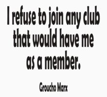 Groucho Marx, I refuse to join any club that would have me as a member. T-Shirt