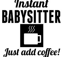 Instant Babysitter Just Add Coffee by GiftIdea