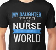 MY DAUGHTER IS THE WORLD'S BEST NURSE IN THE HISTORY OF WORLD Unisex T-Shirt