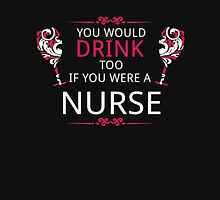 YOU WOULD DRINK TOO IF YOU WERE A NURSE Unisex T-Shirt