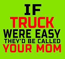 IF TRUCK WERE EASY THEY'D BE CALLED YOUR MOM by yuantees