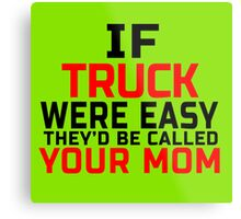 IF TRUCK WERE EASY THEY'D BE CALLED YOUR MOM Metal Print