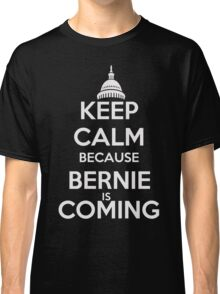 Keep Calm Because Bernie is Coming Classic T-Shirt