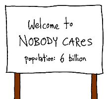 Welcome To Nobody Cares, Population: 6 Billion T Shirts, Stickers and Other Gifts by zandosfactry