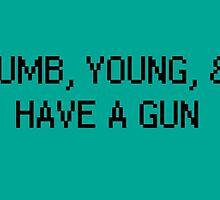 Dumb, Young, & Have A Gun. by VinylMigraine