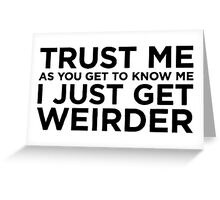 Trust Me... I Just Get Weirder T Shirts, Stickers and Other Gifts Greeting Card