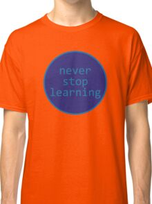 Never stop learning - circle Classic T-Shirt