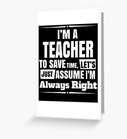 I'M A TEACHER TO SAVE TIME, LET'S JUST ASSUME I'M ALWAYS RIGHT Greeting Card