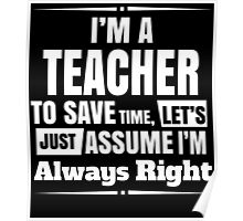 I'M A TEACHER TO SAVE TIME, LET'S JUST ASSUME I'M ALWAYS RIGHT Poster