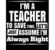 I'M A TEACHER TO SAVE TIME, LET'S JUST ASSUME I'M ALWAYS RIGHT Photographic Print