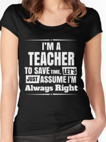 I'M A TEACHER TO SAVE TIME, LET'S JUST ASSUME I'M ALWAYS RIGHT Women's Fitted Scoop T-Shirt