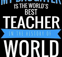 MY DAUGHTER IS THE WORLD'S BEST TEACHER IN THE HISTORY OF WORLD by badassarts