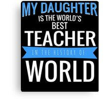 MY DAUGHTER IS THE WORLD'S BEST TEACHER IN THE HISTORY OF WORLD Canvas Print