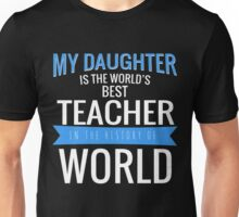 MY DAUGHTER IS THE WORLD'S BEST TEACHER IN THE HISTORY OF WORLD Unisex T-Shirt