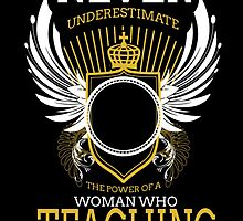NEVER UNDERESTIMATE THE POWER OF A WOMAN WHO TEACHING by BADASSTEES