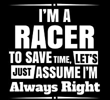 I'M A RACER TO SAVE TIME,LET'S JUST ASSUME I'M ALWAYS RIGHT by fancytees