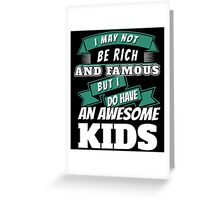 I MAY NOT BE RICH AND FAMOUS BUT I DO HAVE AN AWESOME KIDS Greeting Card