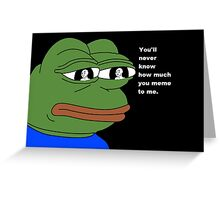 You'll never know how much you meme to me Greeting Card
