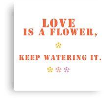 love is like flower, keep watering it. Canvas Print