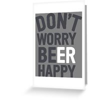 Dont worry Beer Happy Greeting Card