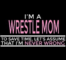 I'm A Wrestle Mom To Save Time, Let's Assume That I'm Never Wrong by birthdaytees