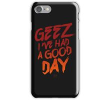 Geez I've Had A Good Day iPhone Case/Skin