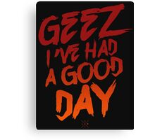 Geez I've Had A Good Day Canvas Print