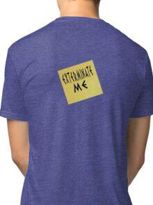EXTERMINATE ME Tri-blend T-Shirt