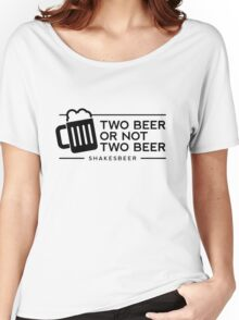 Funny Two Beer or Not Two Beer Women's Relaxed Fit T-Shirt