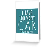 I HAVE TOO MANY CAR SAID NO ONE EVER Greeting Card