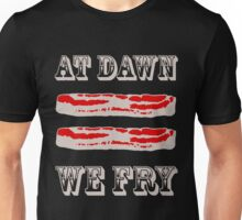 At Dawn We Fry. BACON! Unisex T-Shirt