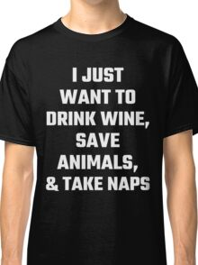 I Just Want To Drink Wine, Save Animals, And Take Naps Classic T-Shirt