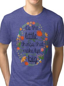 It's the little things that make life big. Tri-blend T-Shirt