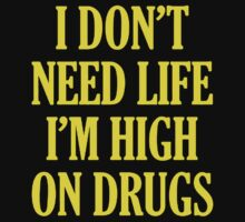 I Don't Need Life I'm High On Drugs by rizkya085Design