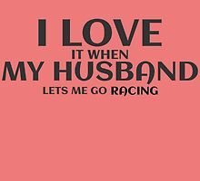 I LOVE IT WHEN MY HUSBAND LETS ME GO RACING by fancytees