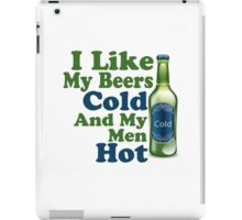 I like my beers cold and my men hot iPad Case/Skin