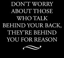 Don't Worry About Those Who Talk Behind Your Back They Are Behind You For Reason by uniquecreatives