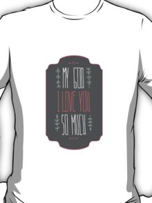 My God I love you so much T-Shirt