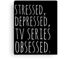 stressed, depressed, TV SERIES obsessed #white Canvas Print