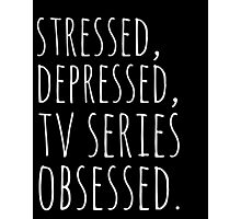 stressed, depressed, TV SERIES obsessed #white Photographic Print