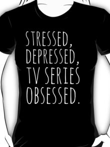 stressed, depressed, TV SERIES obsessed #white T-Shirt