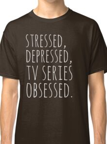 stressed, depressed, TV SERIES obsessed #white Classic T-Shirt