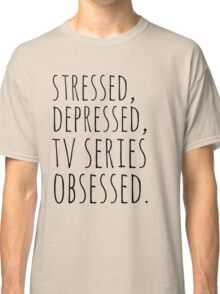 stressed, depressed, TV SERIES obsessed #black Classic T-Shirt